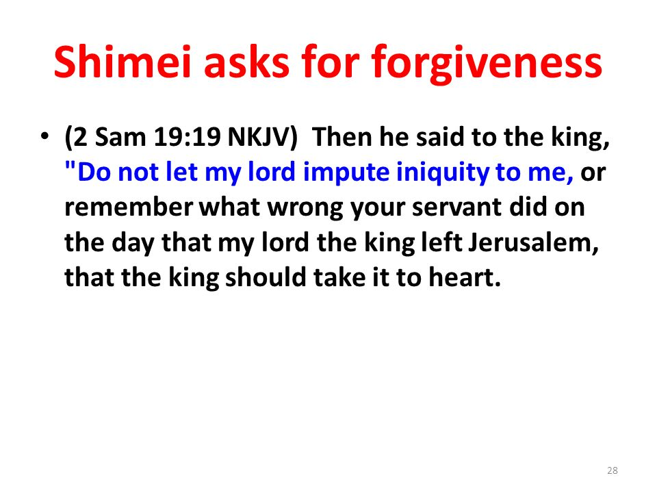 Shimei asks for forgiveness (2 Sam 19:19 NKJV) Then he said to the king, Do not let my lord impute iniquity to me, or remember what wrong your servant did on the day that my lord the king left Jerusalem, that the king should take it to heart.