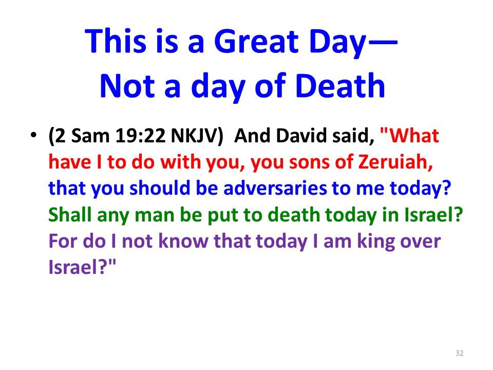 This is a Great Day Not a day of Death (2 Sam 19:22 NKJV) And David said, What have I to do with you, you sons of Zeruiah, that you should be adversaries to me today.