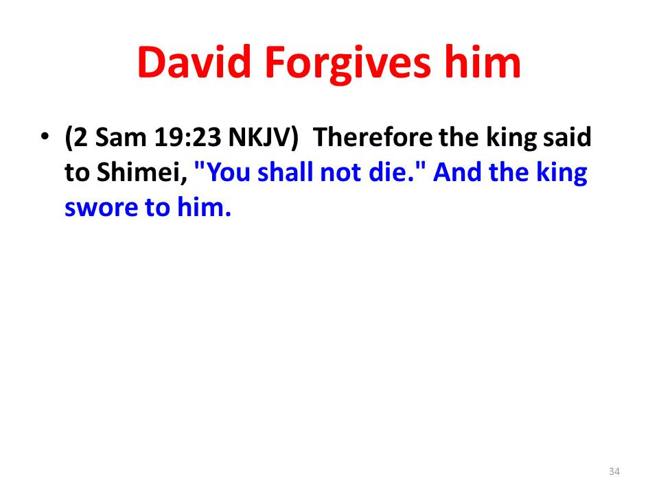 David Forgives him (2 Sam 19:23 NKJV) Therefore the king said to Shimei, You shall not die. And the king swore to him.