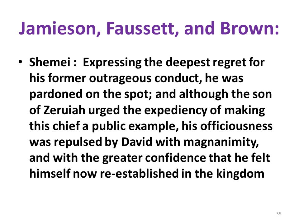 Jamieson, Faussett, and Brown: Shemei : Expressing the deepest regret for his former outrageous conduct, he was pardoned on the spot; and although the son of Zeruiah urged the expediency of making this chief a public example, his officiousness was repulsed by David with magnanimity, and with the greater confidence that he felt himself now re-established in the kingdom 35