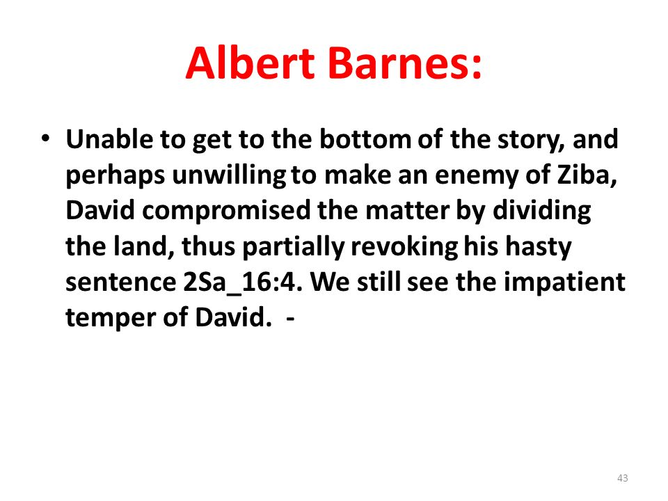 Albert Barnes: Unable to get to the bottom of the story, and perhaps unwilling to make an enemy of Ziba, David compromised the matter by dividing the land, thus partially revoking his hasty sentence 2Sa_16:4.