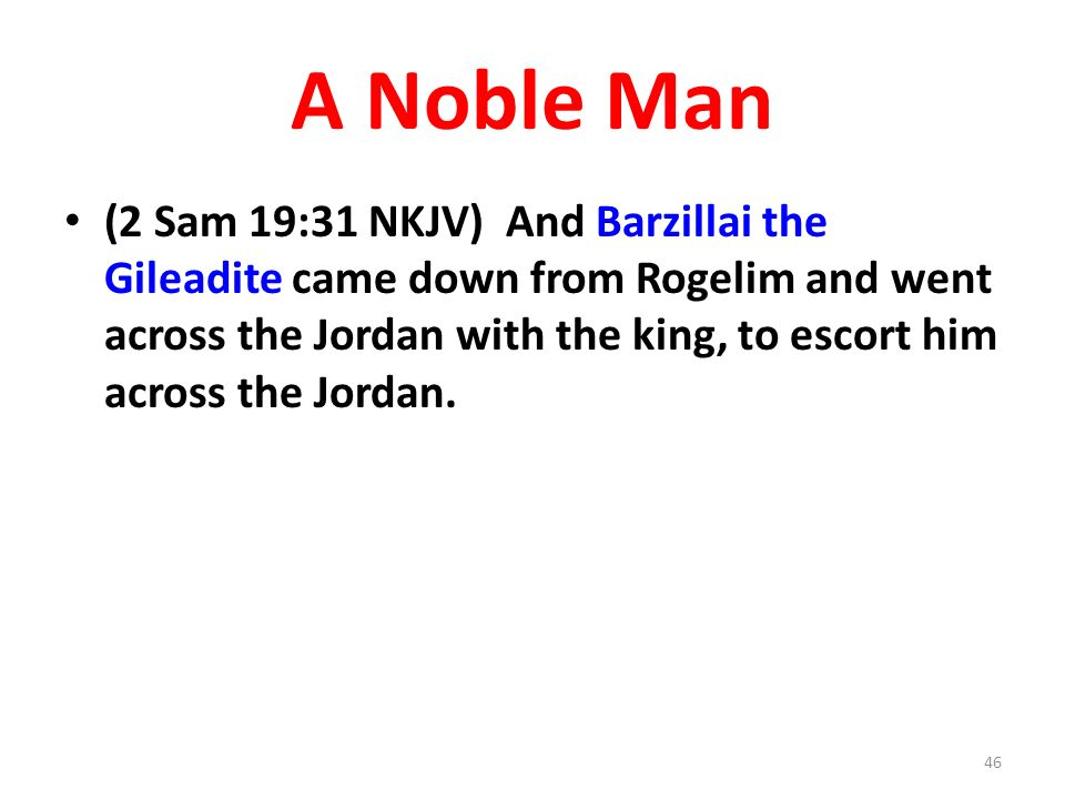 A Noble Man (2 Sam 19:31 NKJV) And Barzillai the Gileadite came down from Rogelim and went across the Jordan with the king, to escort him across the Jordan.