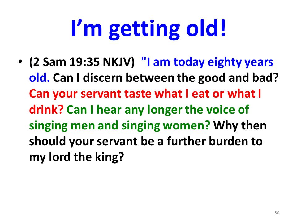 Im getting old. (2 Sam 19:35 NKJV) I am today eighty years old.