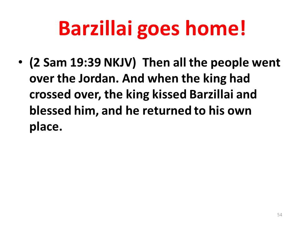 Barzillai goes home. (2 Sam 19:39 NKJV) Then all the people went over the Jordan.