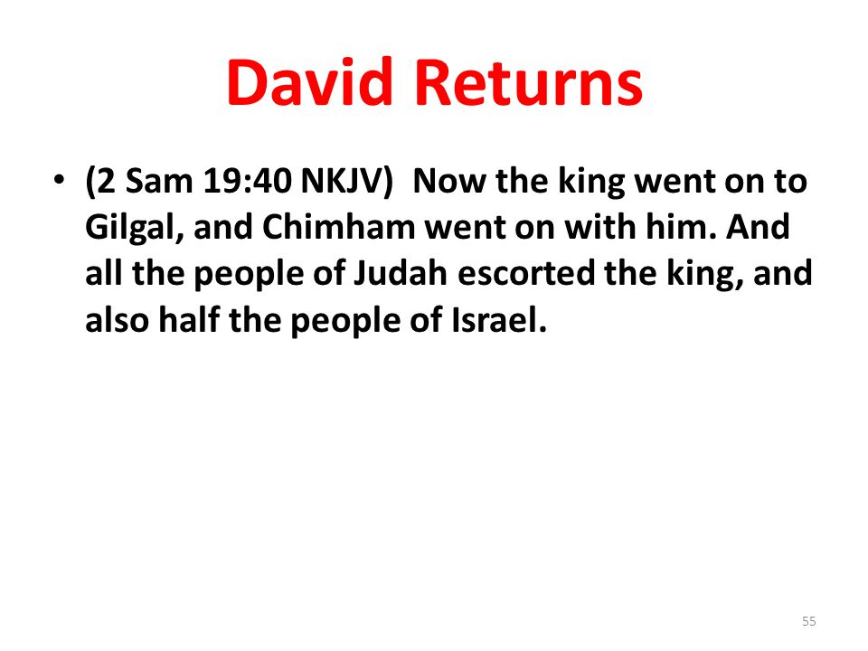 David Returns (2 Sam 19:40 NKJV) Now the king went on to Gilgal, and Chimham went on with him.