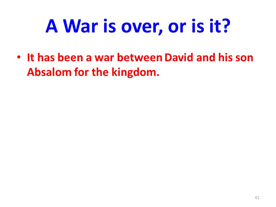 A War is over, or is it It has been a war between David and his son Absalom for the kingdom. 61