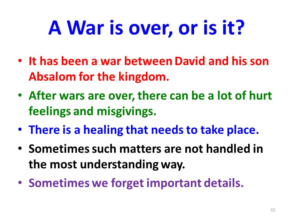 A War is over, or is it. It has been a war between David and his son Absalom for the kingdom.