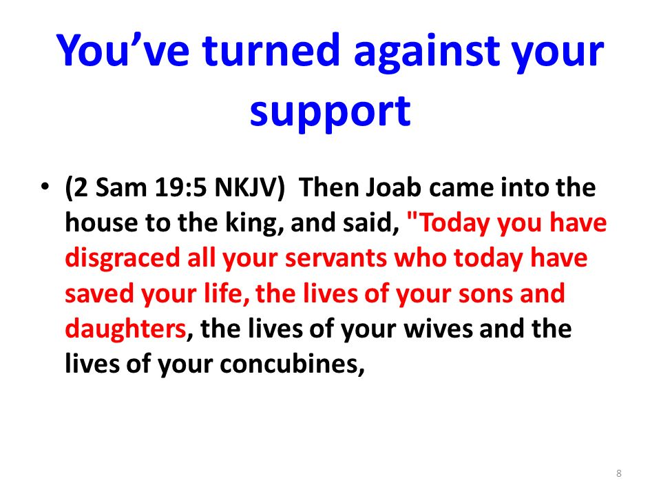 Youve turned against your support (2 Sam 19:5 NKJV) Then Joab came into the house to the king, and said, Today you have disgraced all your servants who today have saved your life, the lives of your sons and daughters, the lives of your wives and the lives of your concubines, 8