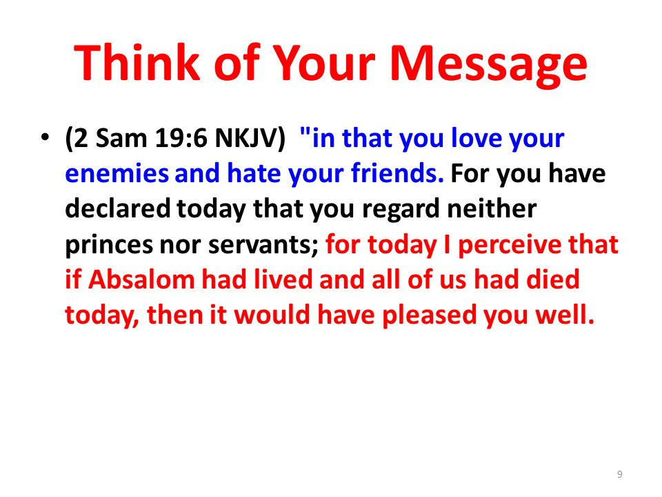 Think of Your Message (2 Sam 19:6 NKJV) in that you love your enemies and hate your friends.