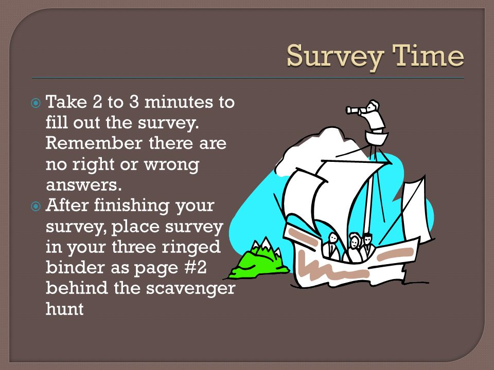 Take 2 to 3 minutes to fill out the survey. Remember there are no right or wrong answers.