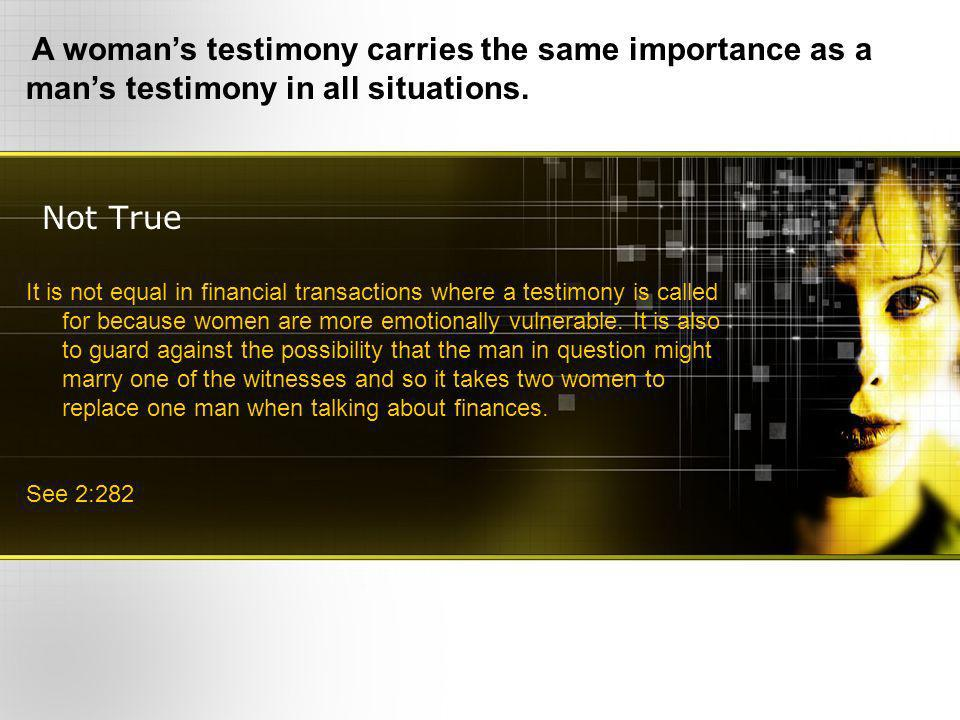 Not True A womans testimony carries the same importance as a mans testimony in all situations.