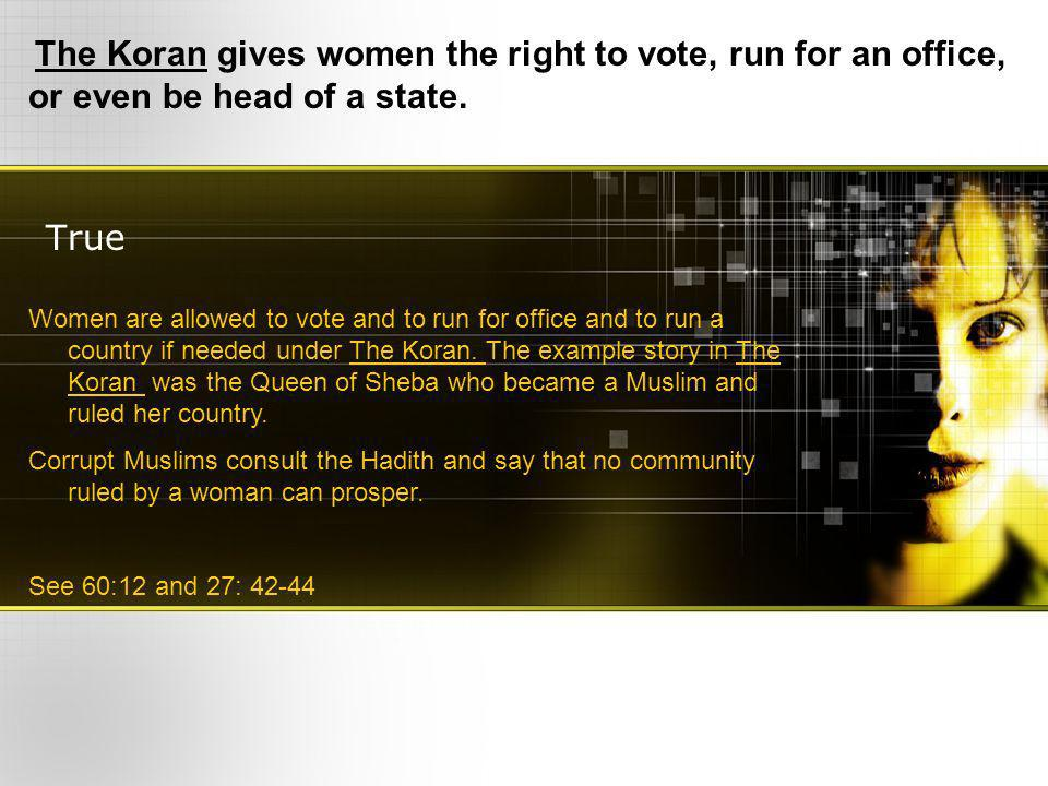 True The Koran gives women the right to vote, run for an office, or even be head of a state.