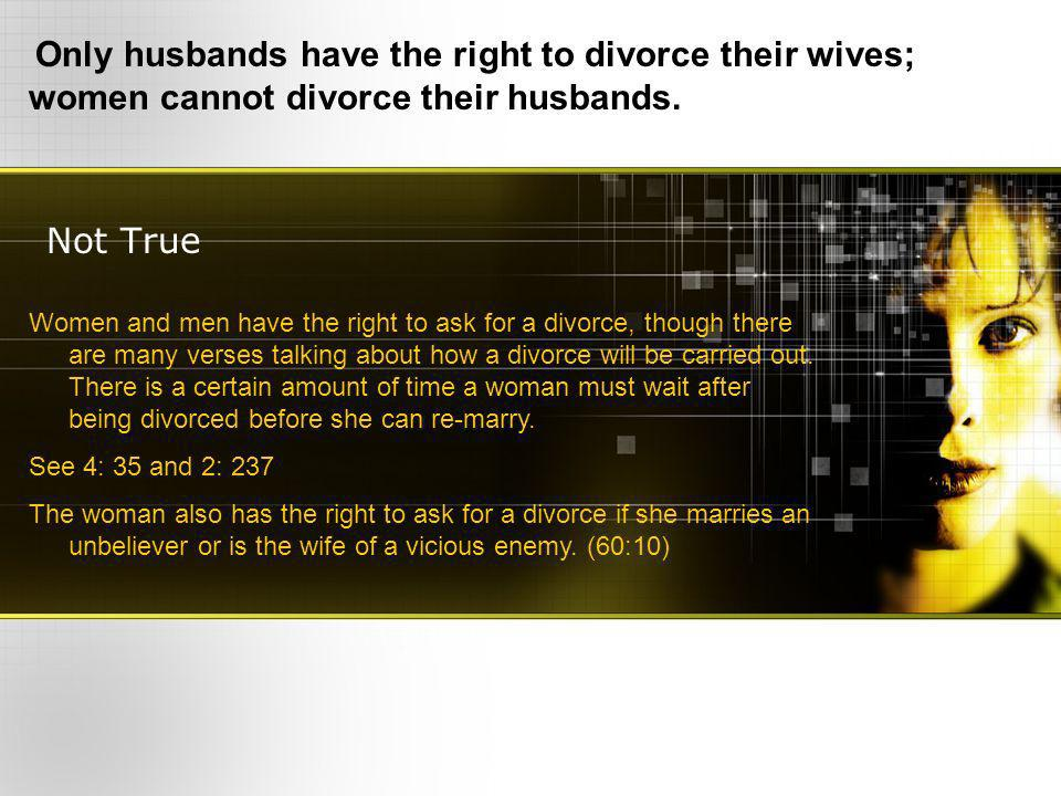 Not True Only husbands have the right to divorce their wives; women cannot divorce their husbands.