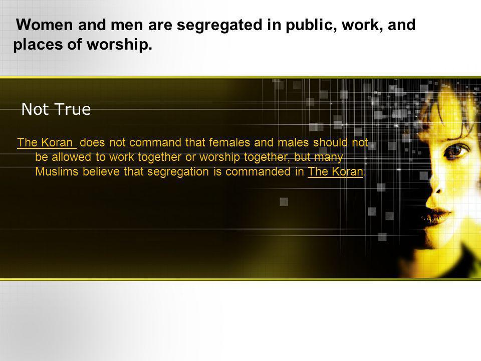 Not True Women and men are segregated in public, work, and places of worship.