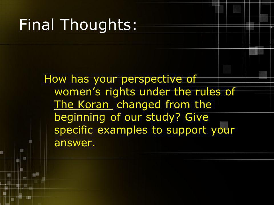 Final Thoughts: How has your perspective of womens rights under the rules of The Koran changed from the beginning of our study.