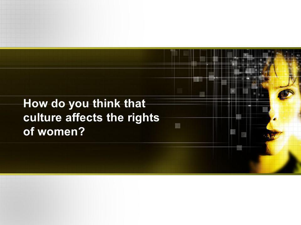 How do you think that culture affects the rights of women