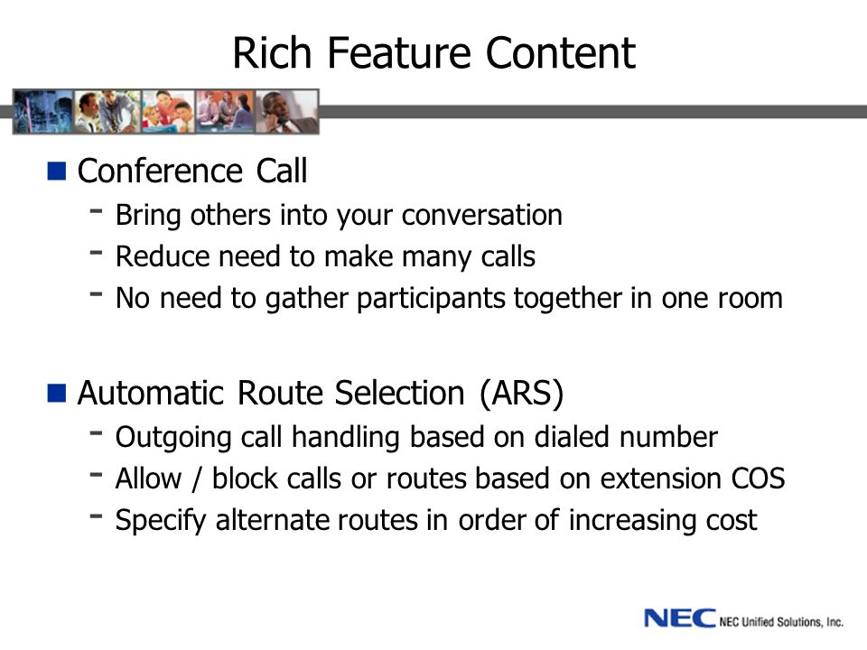 Rich Feature Content Conference Call - Bring others into your conversation - Reduce need to make many calls - No need to gather participants together in one room Automatic Route Selection (ARS) - Outgoing call handling based on dialed number - Allow / block calls or routes based on extension COS - Specify alternate routes in order of increasing cost