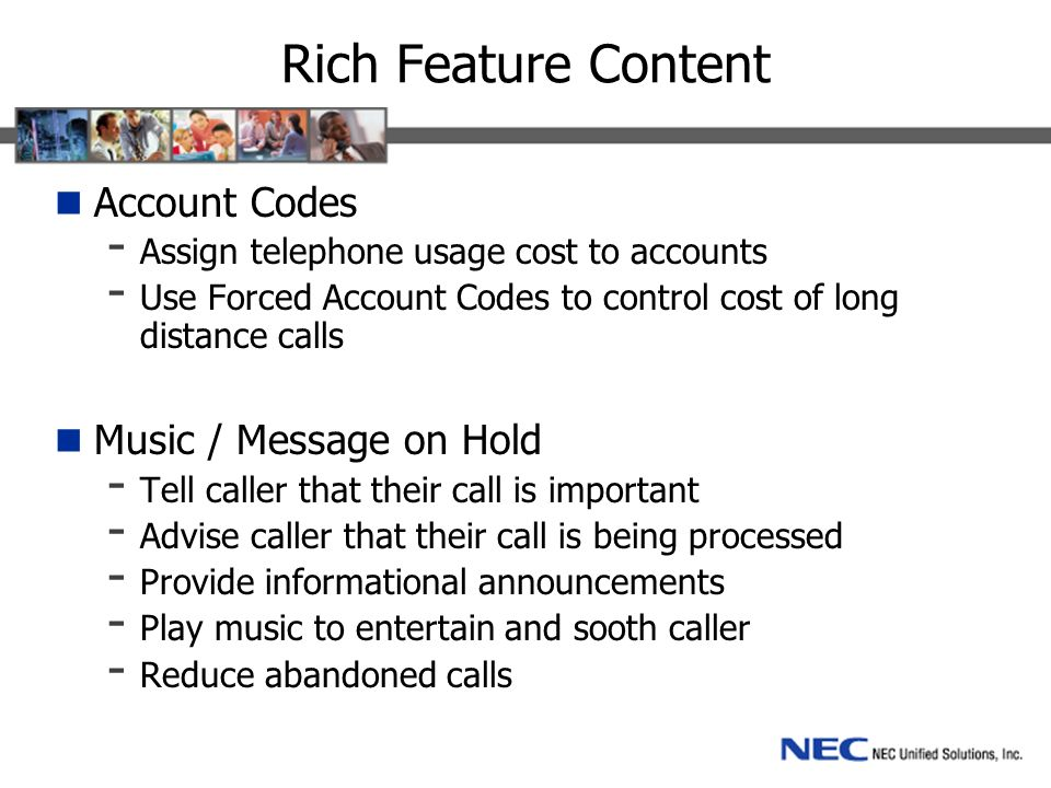 Rich Feature Content Account Codes - Assign telephone usage cost to accounts - Use Forced Account Codes to control cost of long distance calls Music / Message on Hold - Tell caller that their call is important - Advise caller that their call is being processed - Provide informational announcements - Play music to entertain and sooth caller - Reduce abandoned calls