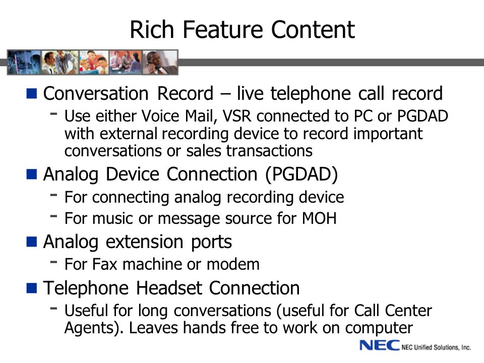 Rich Feature Content Conversation Record – live telephone call record - Use either Voice Mail, VSR connected to PC or PGDAD with external recording device to record important conversations or sales transactions Analog Device Connection (PGDAD) - For connecting analog recording device - For music or message source for MOH Analog extension ports - For Fax machine or modem Telephone Headset Connection - Useful for long conversations (useful for Call Center Agents).