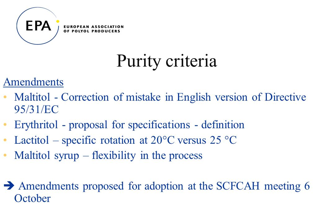 Purity criteria Amendments Maltitol - Correction of mistake in English version of Directive 95/31/EC Erythritol - proposal for specifications - definition Lactitol – specific rotation at 20°C versus 25 °C Maltitol syrup – flexibility in the process Amendments proposed for adoption at the SCFCAH meeting 6 October