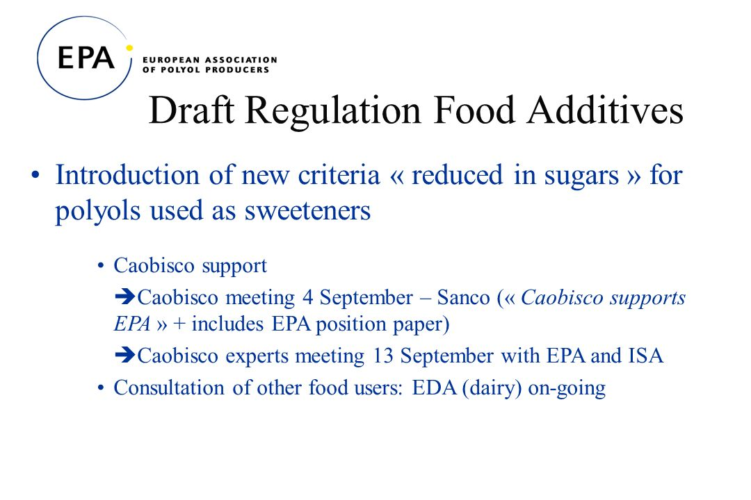 Draft Regulation Food Additives Introduction of new criteria « reduced in sugars » for polyols used as sweeteners Caobisco support Caobisco meeting 4 September – Sanco (« Caobisco supports EPA » + includes EPA position paper) Caobisco experts meeting 13 September with EPA and ISA Consultation of other food users: EDA (dairy) on-going