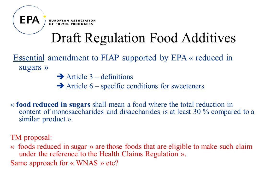 Draft Regulation Food Additives Essential amendment to FIAP supported by EPA « reduced in sugars » Article 3 – definitions Article 6 – specific conditions for sweeteners « food reduced in sugars shall mean a food where the total reduction in content of monosaccharides and disaccharides is at least 30 % compared to a similar product ».