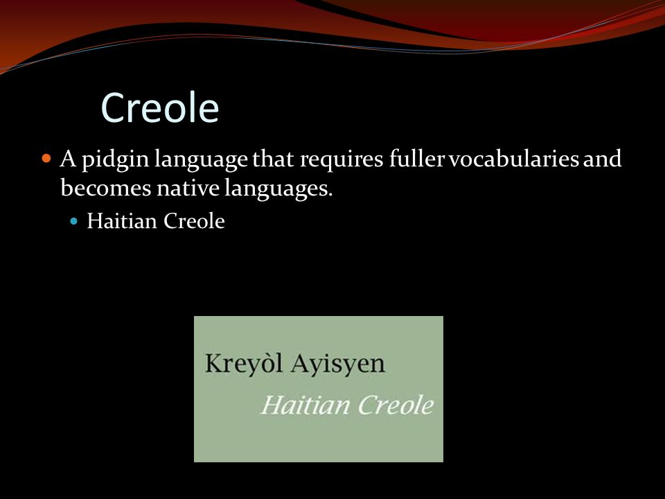 Creole A pidgin language that requires fuller vocabularies and becomes native languages.