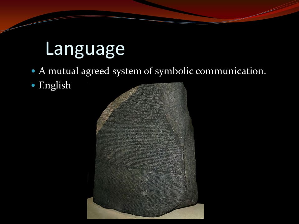 Language A mutual agreed system of symbolic communication. English