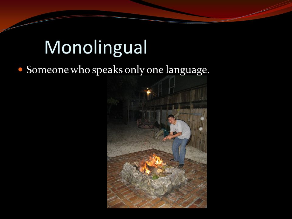 Monolingual Someone who speaks only one language.