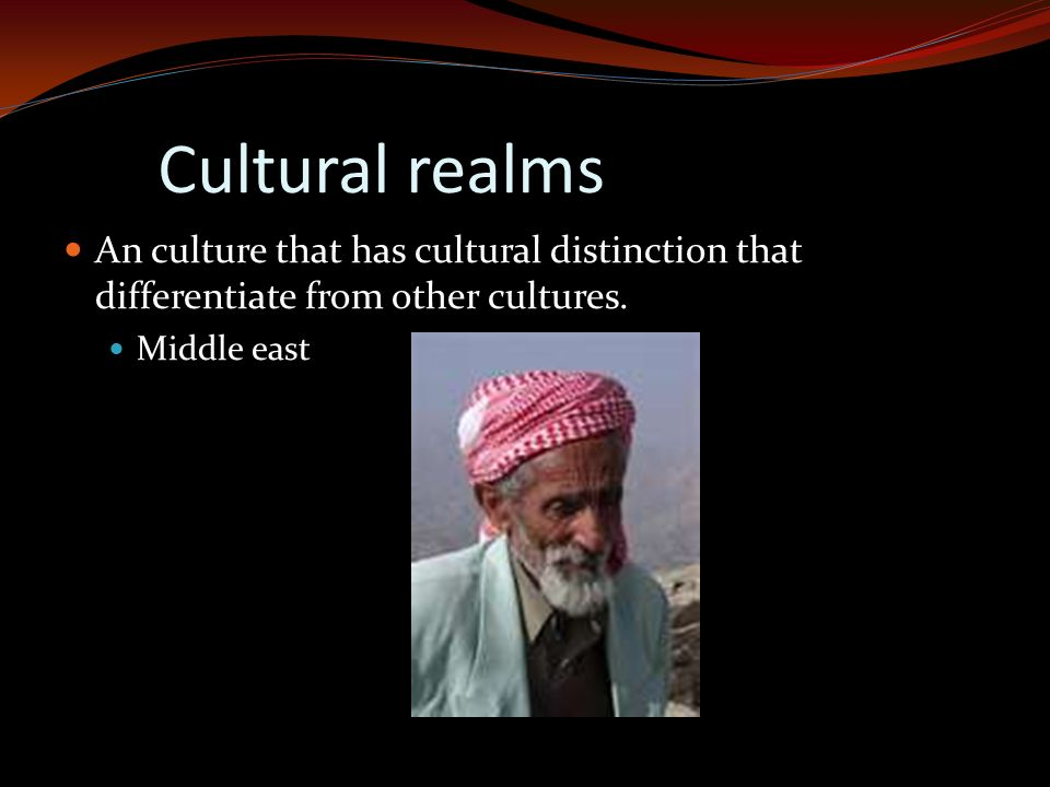 Cultural realms An culture that has cultural distinction that differentiate from other cultures.