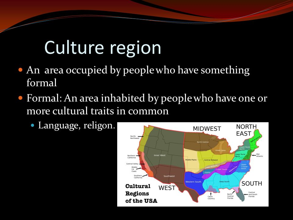 Culture region An area occupied by people who have something formal Formal: An area inhabited by people who have one or more cultural traits in common Language, religon.