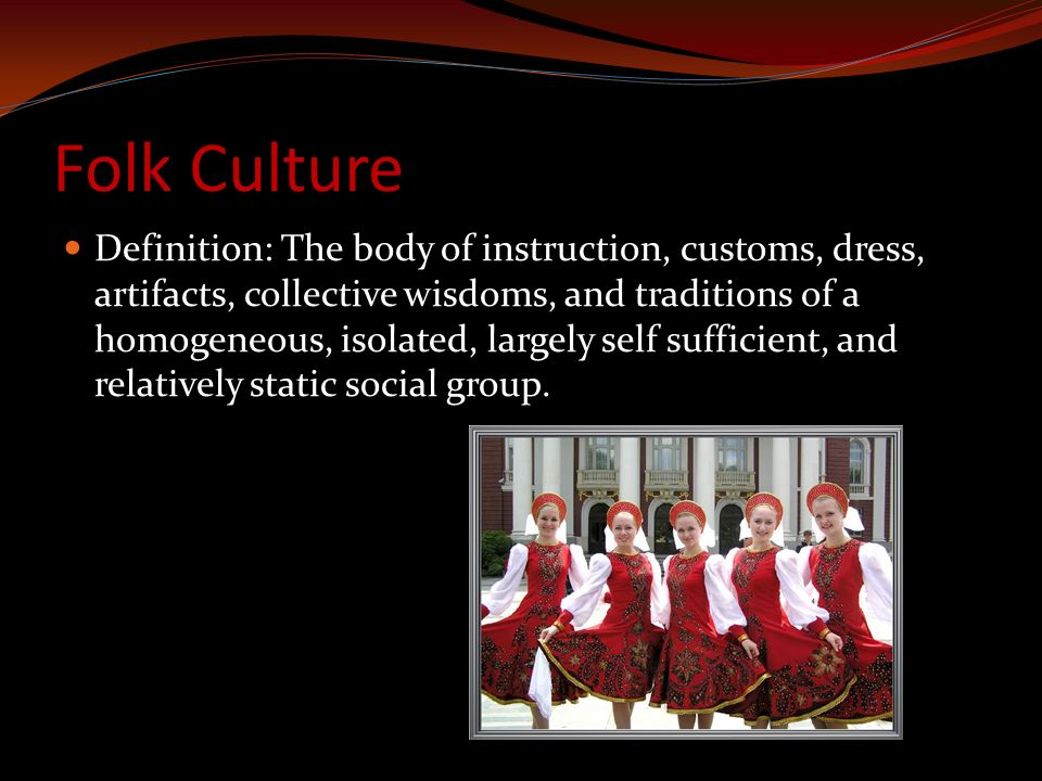 Folk Culture Definition: The body of instruction, customs, dress, artifacts, collective wisdoms, and traditions of a homogeneous, isolated, largely self sufficient, and relatively static social group.