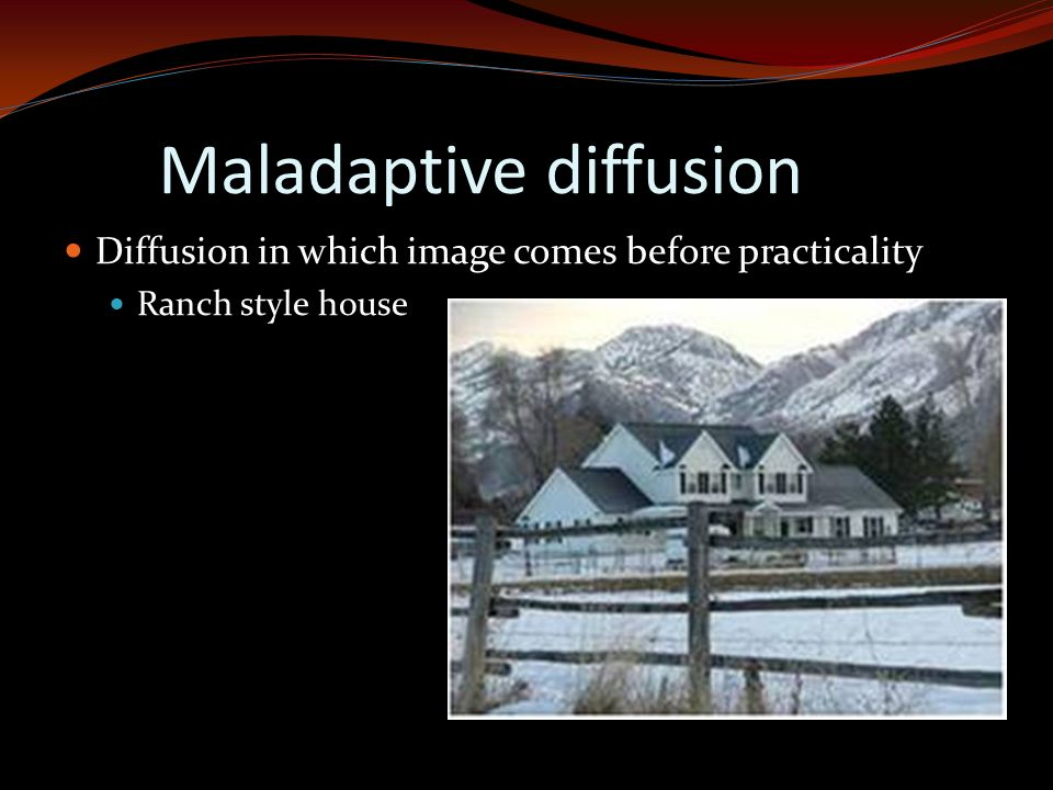 Maladaptive diffusion Diffusion in which image comes before practicality Ranch style house s