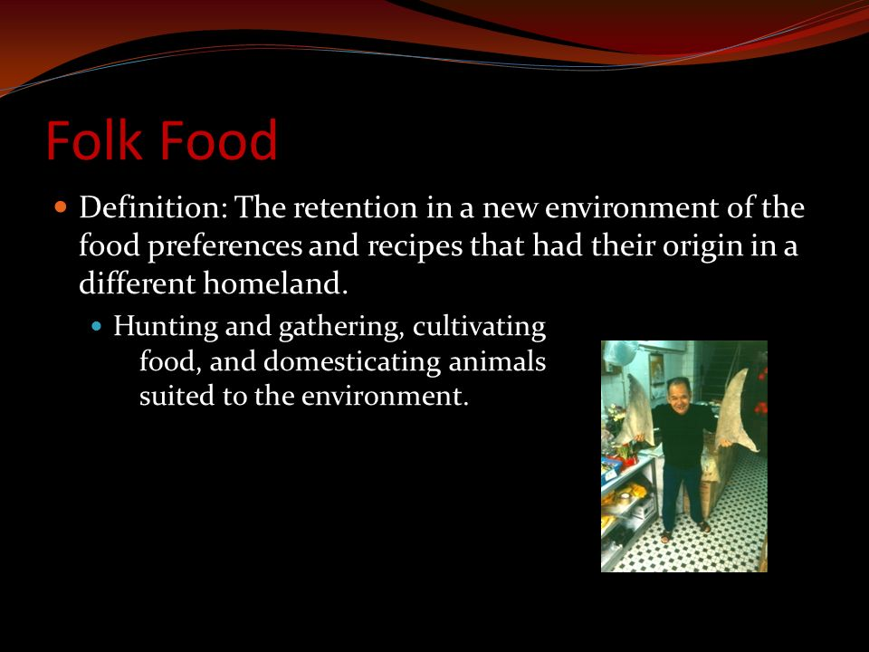 Folk Food Definition: The retention in a new environment of the food preferences and recipes that had their origin in a different homeland.