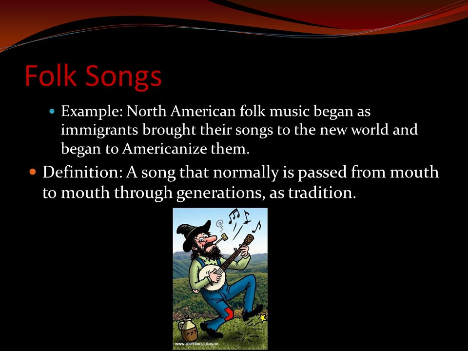 Folk Songs Example: North American folk music began as immigrants brought their songs to the new world and began to Americanize them.