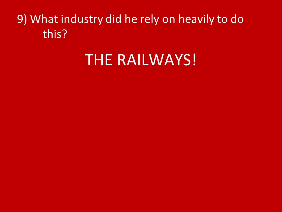 9) What industry did he rely on heavily to do this THE RAILWAYS!