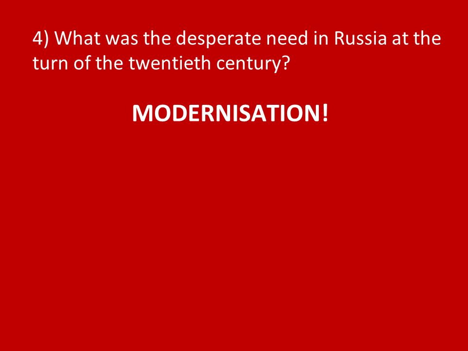 4) What was the desperate need in Russia at the turn of the twentieth century MODERNISATION!