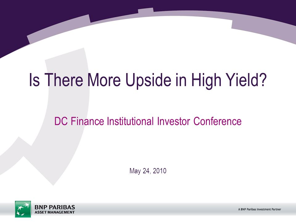 Is There More Upside in High Yield DC Finance Institutional Investor Conference May 24, 2010