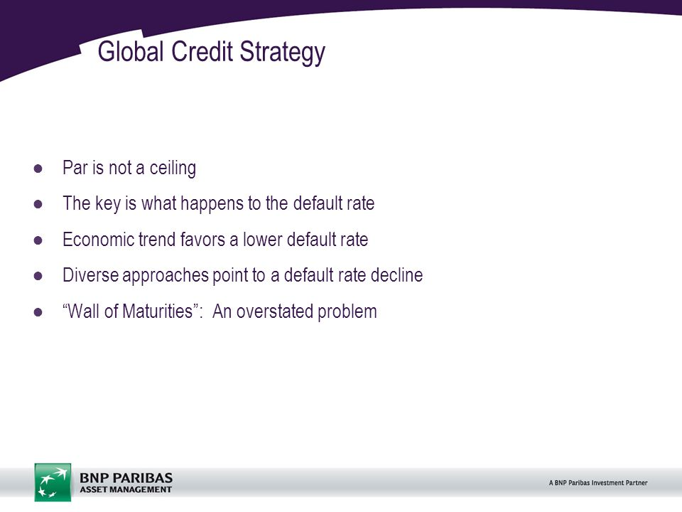2 Global Credit Strategy Par is not a ceiling The key is what happens to the default rate Economic trend favors a lower default rate Diverse approaches point to a default rate decline Wall of Maturities: An overstated problem