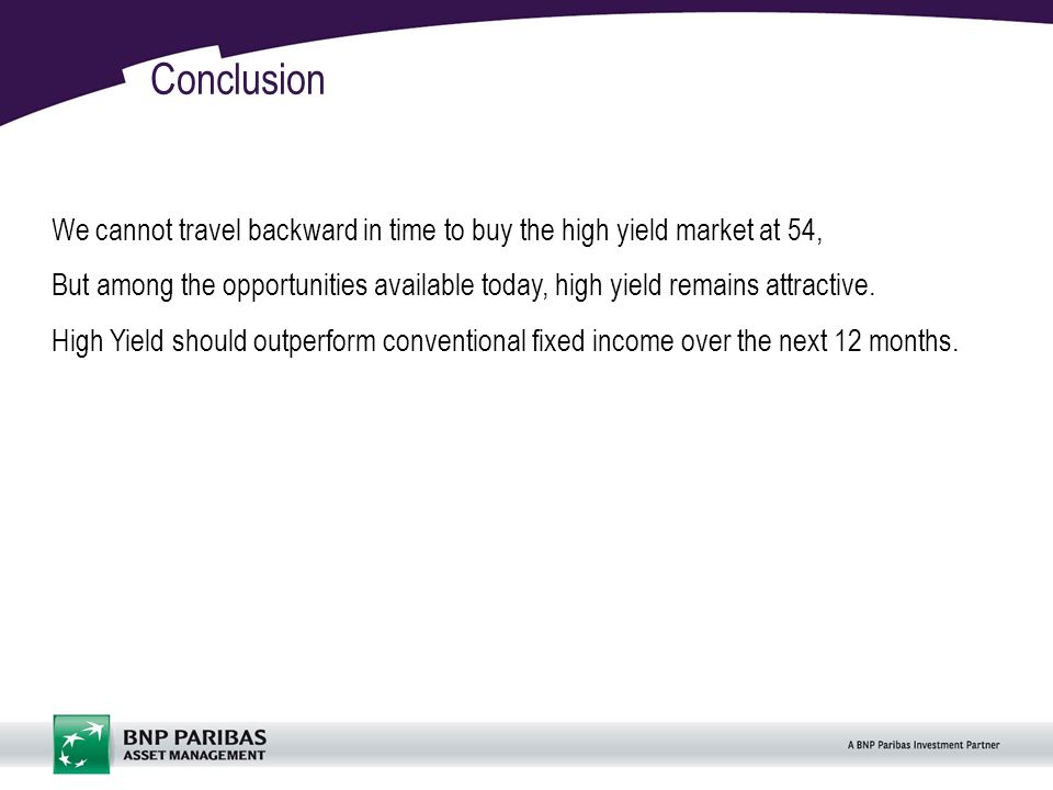 21 Conclusion We cannot travel backward in time to buy the high yield market at 54, But among the opportunities available today, high yield remains attractive.