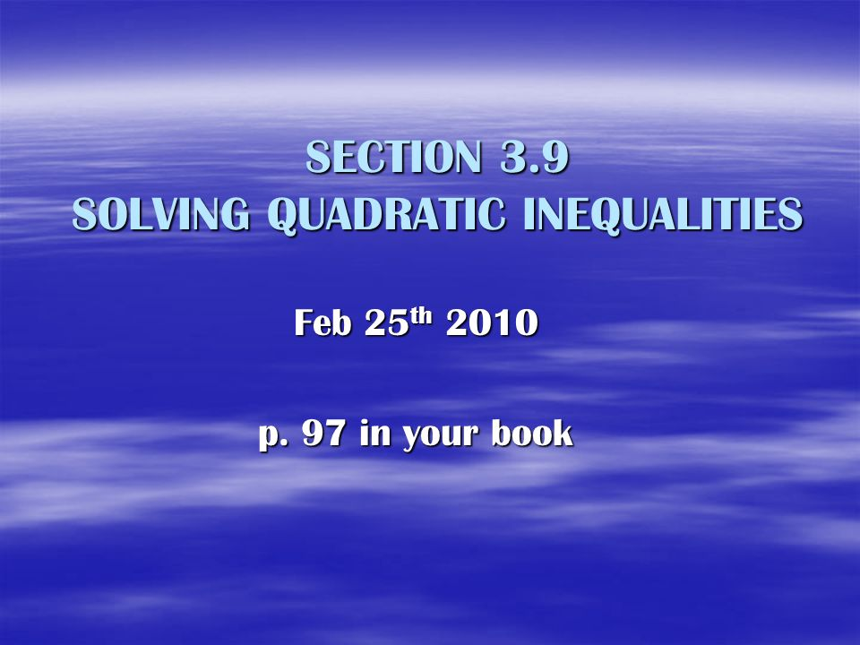 SECTION 3.9 SOLVING QUADRATIC INEQUALITIES Feb 25 th 2010 p. 97 in your book