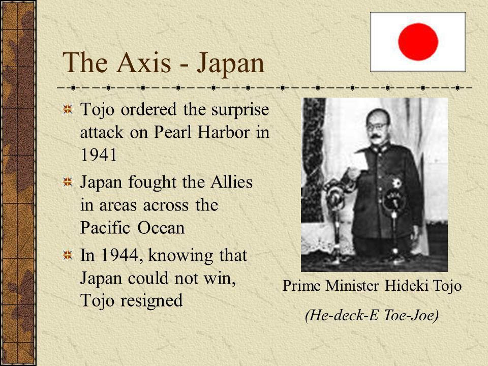 The Axis - Japan Tojo ordered the surprise attack on Pearl Harbor in 1941 Japan fought the Allies in areas across the Pacific Ocean In 1944, knowing that Japan could not win, Tojo resigned Prime Minister Hideki Tojo (He-deck-E Toe-Joe)