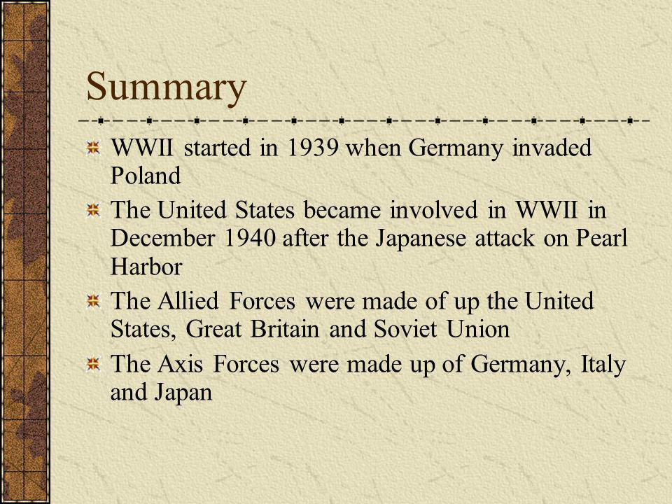 Summary WWII started in 1939 when Germany invaded Poland The United States became involved in WWII in December 1940 after the Japanese attack on Pearl Harbor The Allied Forces were made of up the United States, Great Britain and Soviet Union The Axis Forces were made up of Germany, Italy and Japan