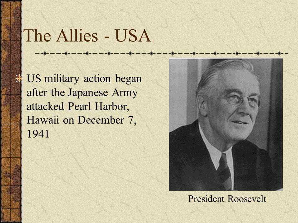 The Allies - USA US military action began after the Japanese Army attacked Pearl Harbor, Hawaii on December 7, 1941 President Roosevelt