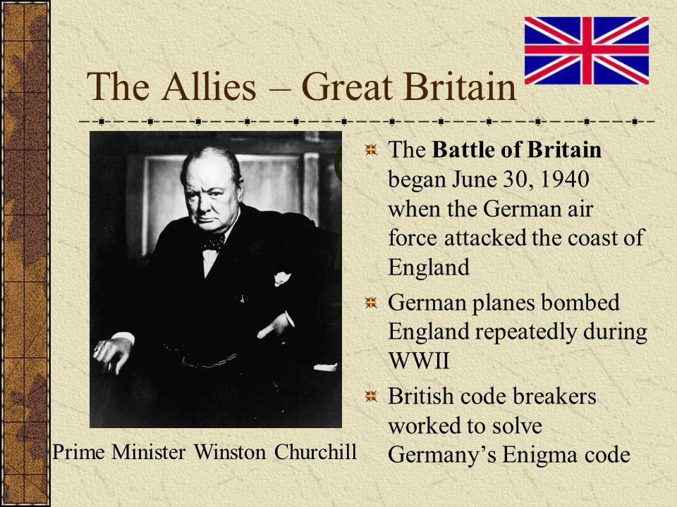 The Allies – Great Britain The Battle of Britain began June 30, 1940 when the German air force attacked the coast of England German planes bombed England repeatedly during WWII British code breakers worked to solve Germanys Enigma code Prime Minister Winston Churchill