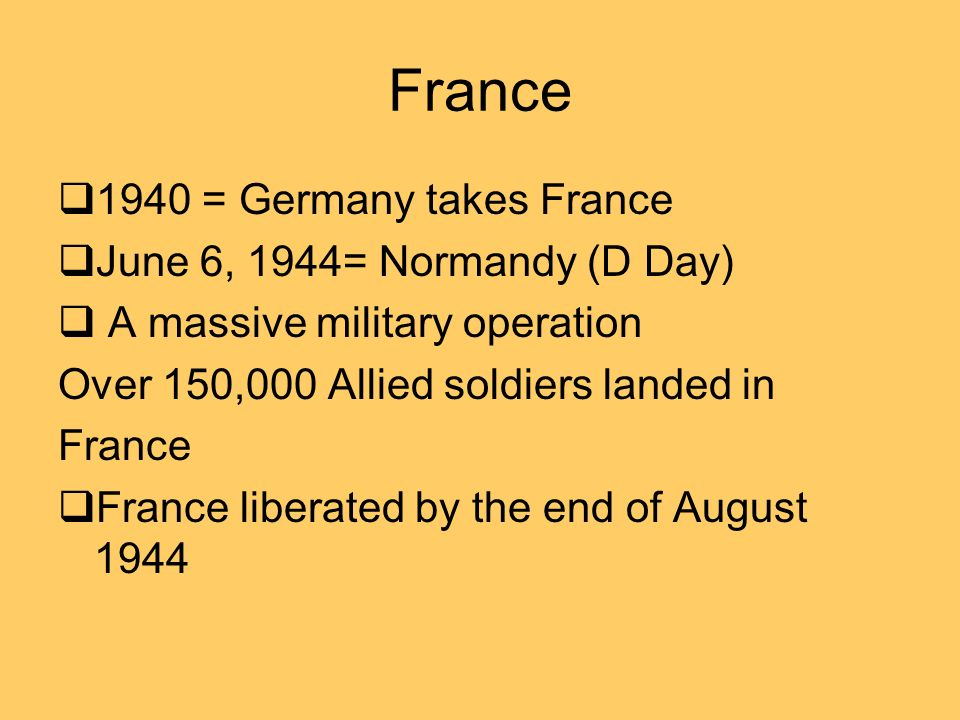 France 1940 = Germany takes France June 6, 1944= Normandy (D Day) A massive military operation Over 150,000 Allied soldiers landed in France France liberated by the end of August 1944