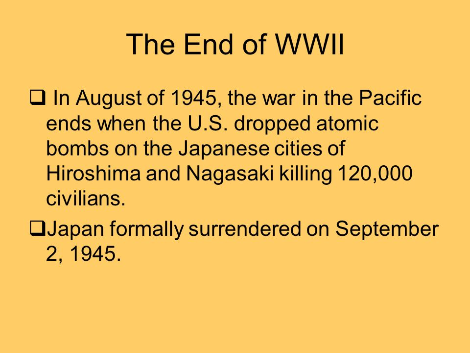 The End of WWII In August of 1945, the war in the Pacific ends when the U.S.