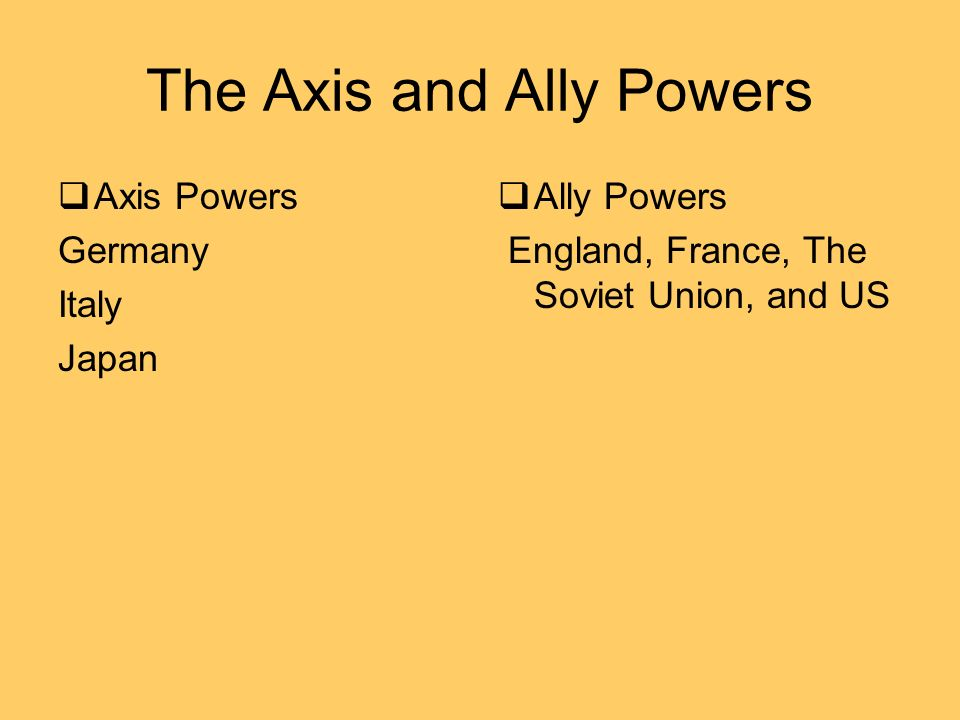 The Axis and Ally Powers Axis Powers Germany Italy Japan Ally Powers England, France, The Soviet Union, and US