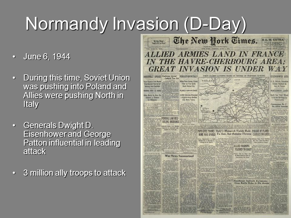 Normandy Invasion (D-Day) June 6, 1944 June 6, 1944 During this time, Soviet Union was pushing into Poland and Allies were pushing North in Italy During this time, Soviet Union was pushing into Poland and Allies were pushing North in Italy Generals Dwight D.