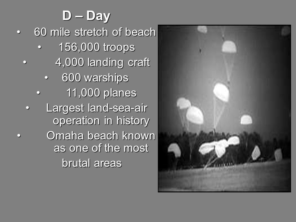 D – Day 60 mile stretch of beach 60 mile stretch of beach 156,000 troops 156,000 troops 4,000 landing craft 4,000 landing craft 600 warships 600 warships 11,000 planes 11,000 planes Largest land-sea-air operation in history Largest land-sea-air operation in history Omaha beach known as one of the most Omaha beach known as one of the most brutal areas brutal areas